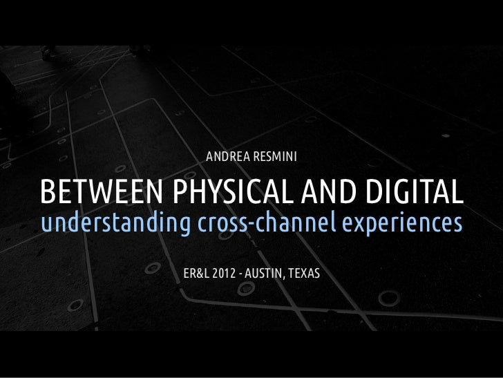 ANDREA RESMINIBETWEEN PHYSICAL AND DIGITALunderstanding cross-channel experiences             ER&L 2012 - AUSTIN, TEXAS
