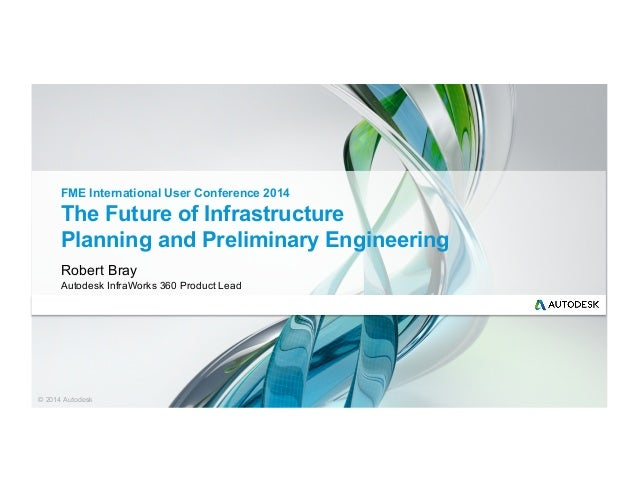 © 2014 Autodesk The Future of Infrastructure Planning and Preliminary Engineering Robert Bray Autodesk InfraWorks 360 Prod...