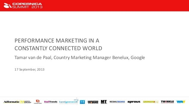 PERFORMANCE MARKETING IN A CONSTANTLY CONNECTED WORLD Tamar van de Paal, Country Marketing Manager Benelux, Google 17 Sept...