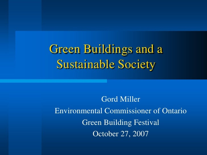 Green Buildings and a  Sustainable Society              Gord Miller Environmental Commissioner of Ontario        Green Bui...