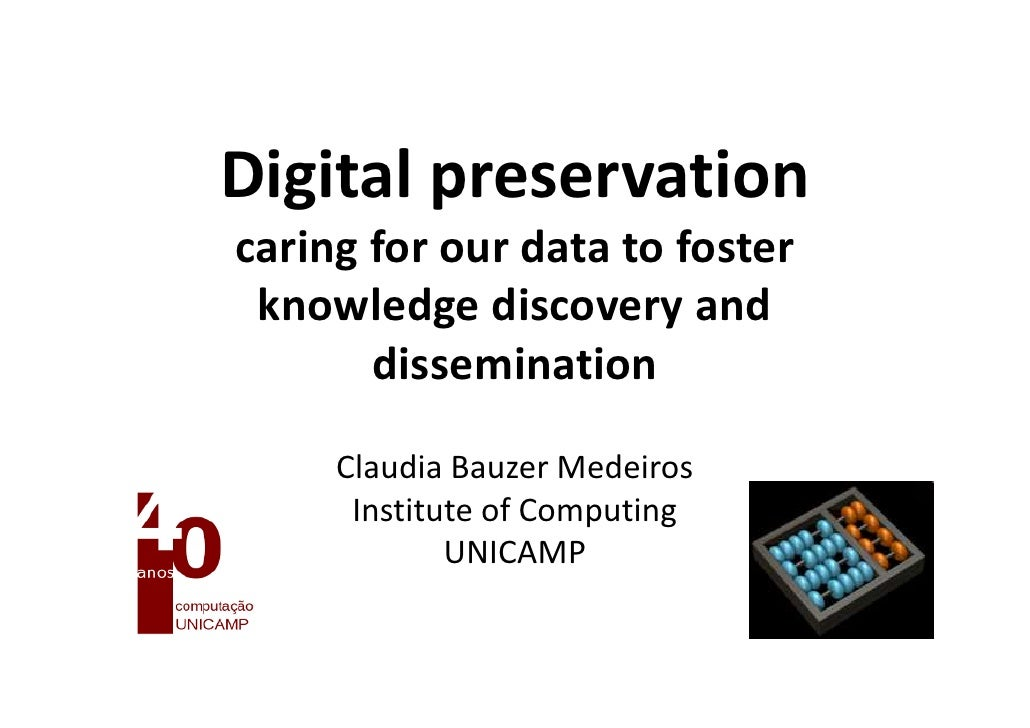 Claudia Bauzer Medeiros  Digital preservation – caring for our data to foster knowledge discovery and dissemination