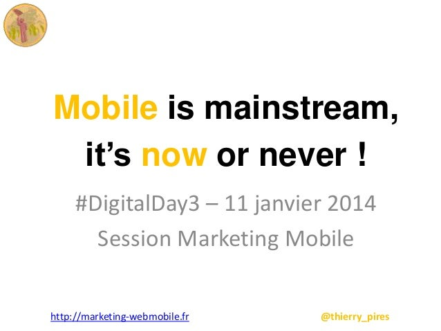 Mobile is mainstream, it's now or never ! #DigitalDay3 – 11 janvier 2014 Session Marketing Mobile http://marketing-webmobi...