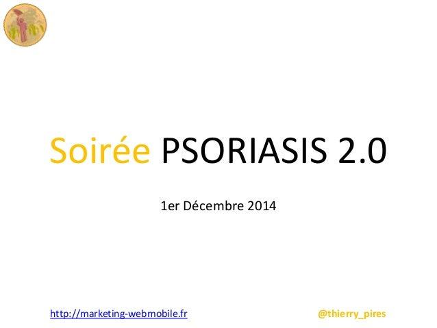 Soirée PSORIASIS 2.0  1er Décembre 2014  http://marketing-webmobile.fr @thierry_pires
