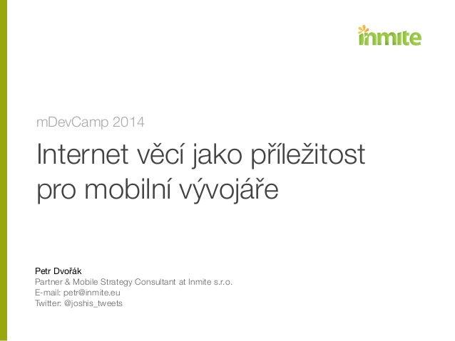 Internet věcí jako příležitost pro mobilní vývojáře ! ! ! Petr Dvořák  Partner & Mobile Strategy Consultant at Inmite s.r...