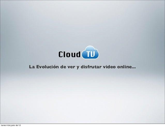 Cloud TV                         La Evolución de ver y disfrutar video online...lunes 4 de junio de 12