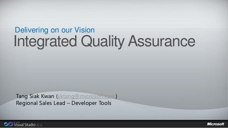 Delivering on our VisionIntegrated Quality AssuranceTang Siak Kwan (sktang@microsoft.com)Regional Sales Lead – Developer T...