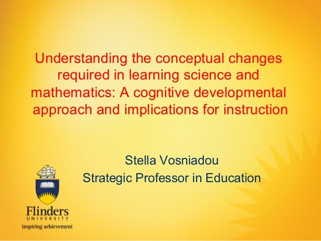 Understanding the conceptual changes required in learning science and mathematics: A cognitive developmental approach and ...