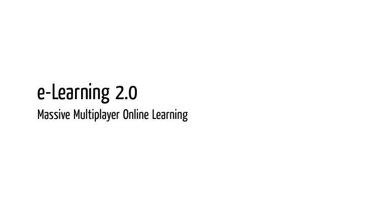 e-Learning 2.0 Massive Multiplayer Online Learning