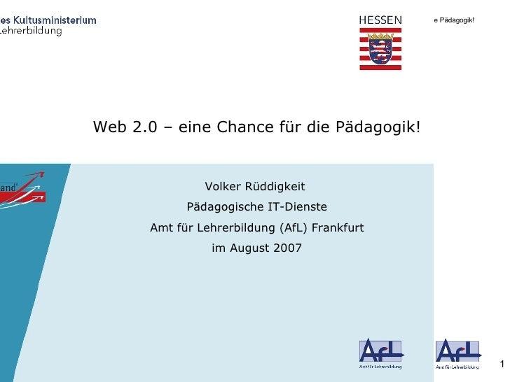 Web 2.0 – eine Chance für die Pädagogik! Volker Rüddigkeit  Pädagogische IT-Dienste Amt für Lehrerbildung (AfL) Frankfurt ...