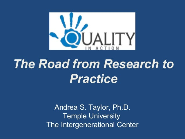 The Road from Research to Practice Andrea S. Taylor, Ph.D. Temple University The Intergenerational Center