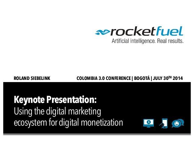 KeynotePresentation: Usingthedigitalmarketing ecosystemfordigitalmonetization ROLAND SIEBELINK COLOMBIA 3.0 CONFERENCE | B...