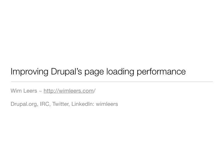 Improving Drupal's page loading performance  Wim Leers ~ http://wimleers.com/  Drupal.org, IRC, Twitter, LinkedIn: wimleers