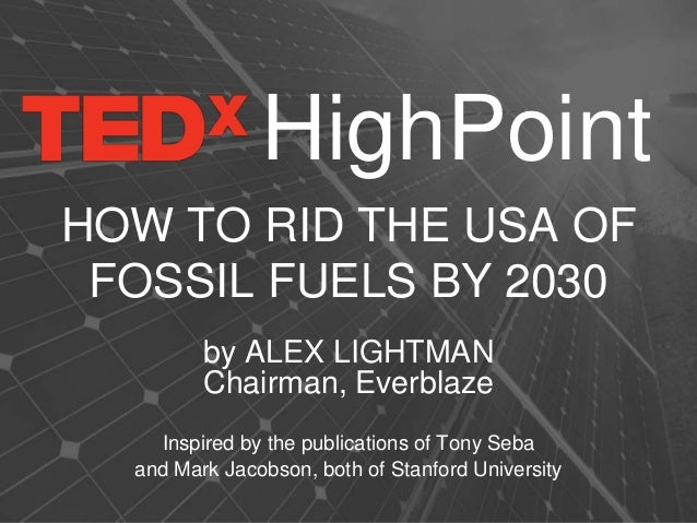 HOW TO RID THE USA OF FOSSIL FUELS BY 2030 by ALEX LIGHTMAN Chairman, Everblaze Inspired by the publications of Tony Seba ...