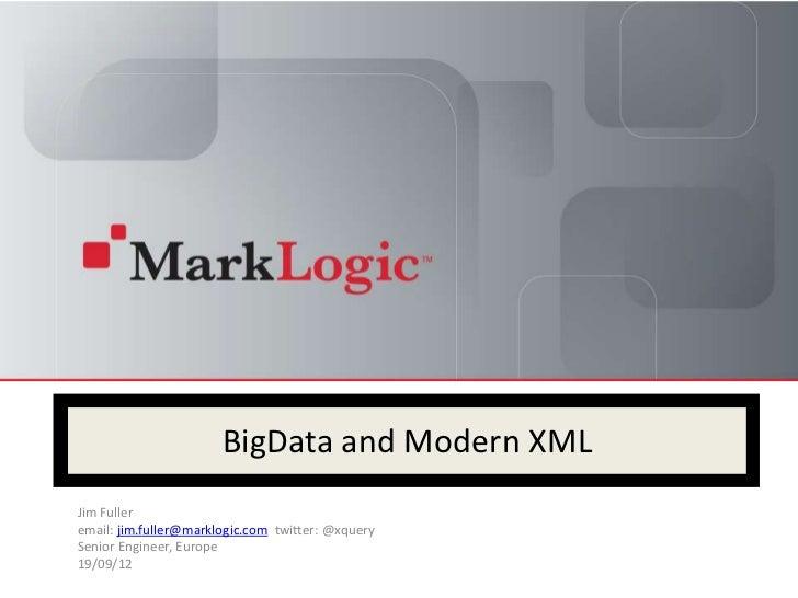 BigData and Modern XMLJim Fulleremail: jim.fuller@marklogic.com twitter: @xquerySenior Engineer, Europe19/09/12