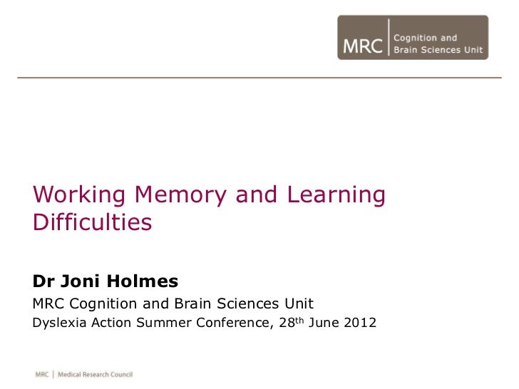 Working Memory and LearningDifficultiesDr Joni HolmesMRC Cognition and Brain Sciences UnitDyslexia Action Summer Conferenc...