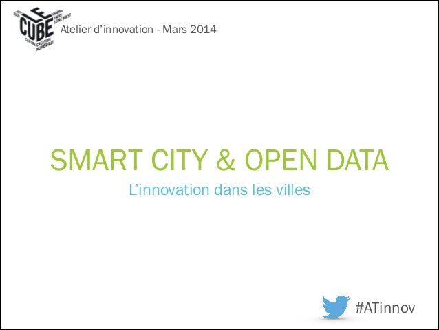 SMART CITY & OPEN DATA L'innovation dans les villes Atelier d'innovation - Mars 2014 #ATinnov