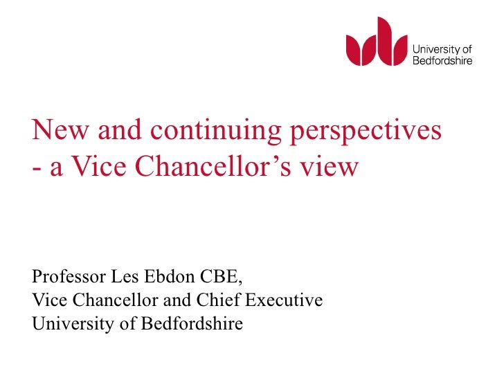 New and continuing perspectives - a Vice Chancellor's view Professor Les Ebdon CBE,  Vice Chancellor and Chief Executive U...