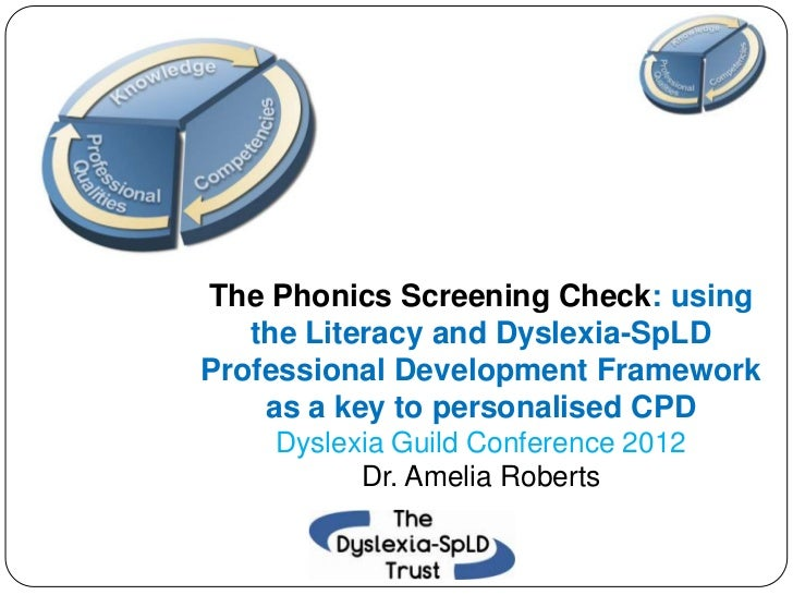The Phonics Screening Check: using   the Literacy and Dyslexia-SpLDProfessional Development Framework    as a key to perso...
