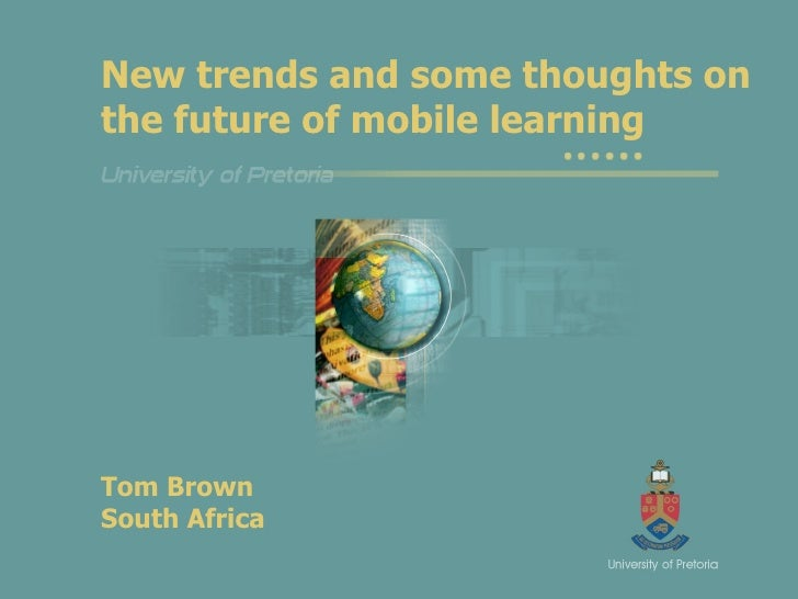 New trends and some thoughts on the future of mobile learning Tom Brown South Africa