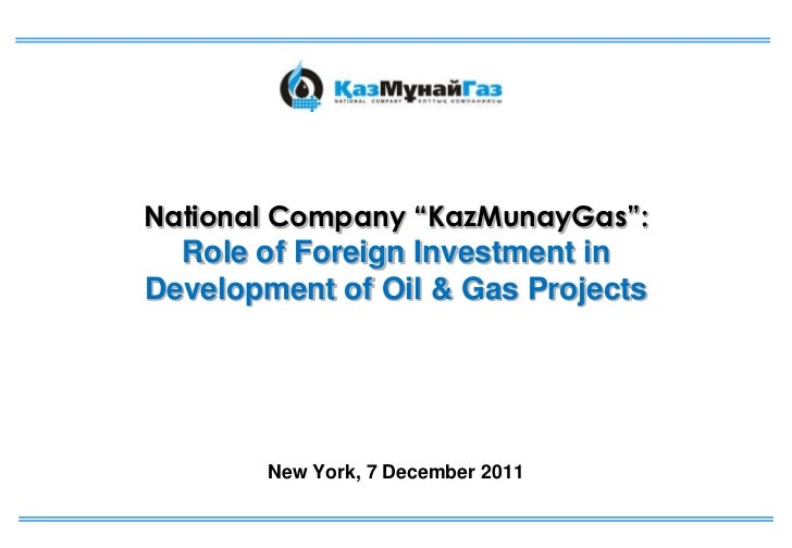 """National Company """"KazMunayGas"""":  Role of Foreign Investment inDevelopment of Oil & Gas Projects        New York, 7 Decembe..."""
