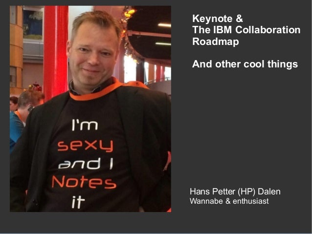 Hans Petter (HP) Dalen Wannabe & enthusiast Keynote & The IBM Collaboration Roadmap And other cool things