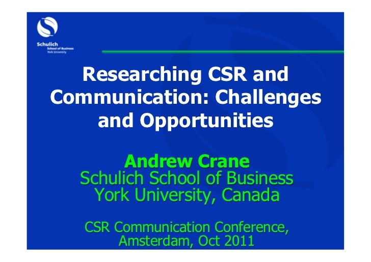 Researching CSR andCommunication: Challenges   and Opportunities        Andrew Crane  Schulich School of Business   York U...