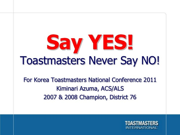 Say YES!Toastmasters Never Say NO!<br />For Korea Toastmasters National Conference 2011<br />Kiminari Azuma, ACS/ALS<br />...