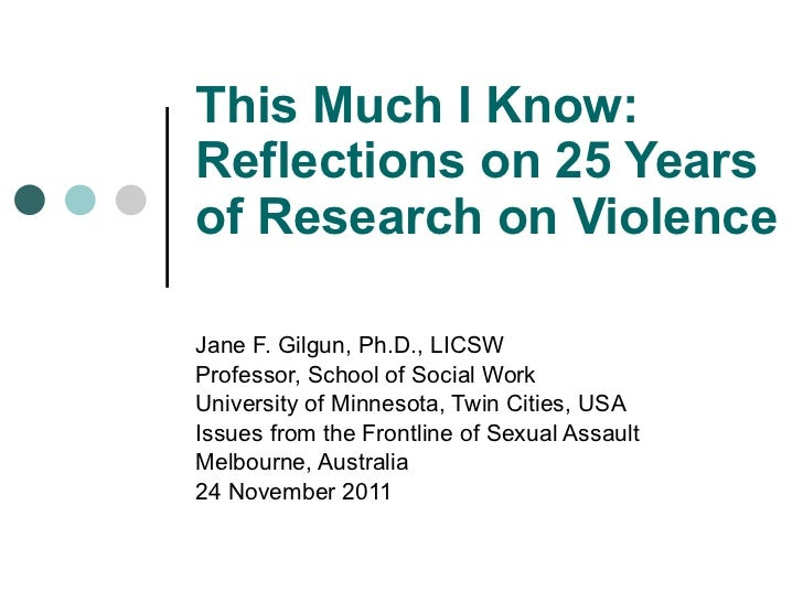 This Much I Know: Reflections on 25 Years of Research on Violence Jane F. Gilgun, Ph.D., LICSW Professor, School of Social...