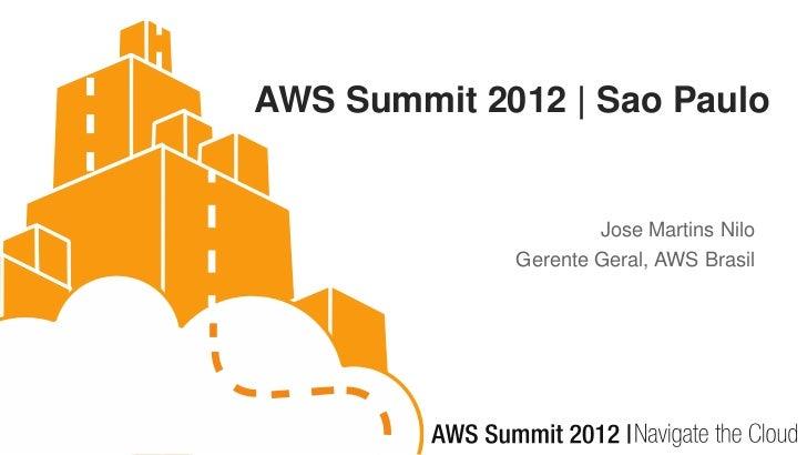 AWS Summit 2012 | Sao Paulo                     Jose Martins Nilo             Gerente Geral, AWS Brasil