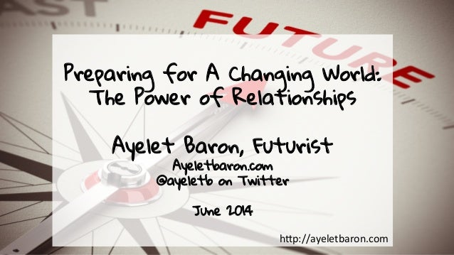 Preparing for A Changing World: The Power of Relationships Ayelet Baron, Futurist Ayeletbaron.com @ayeletb on Twitter June...