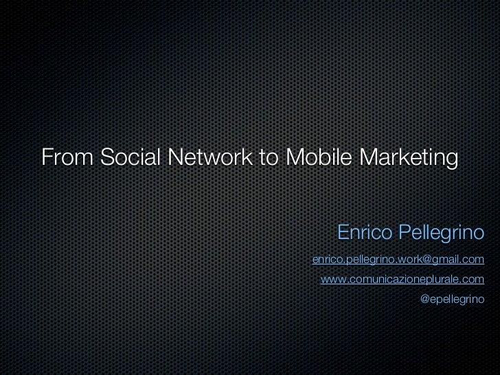 From Social Network to Mobile Marketing                             Enrico Pellegrino                         enrico.pelle...
