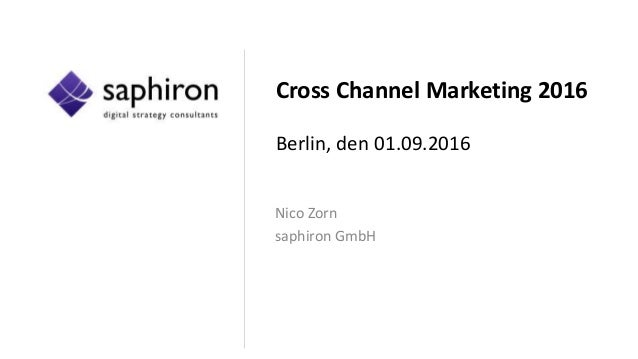 Cross Channel Marketing 2016 Berlin, den 01.09.2016 Nico Zorn saphiron GmbH