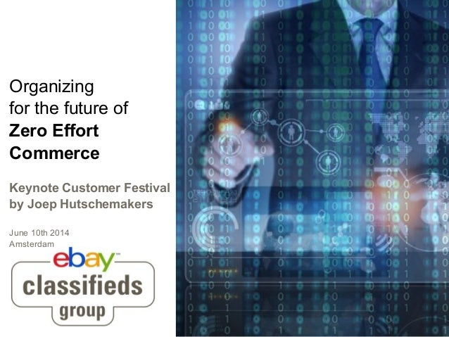 Organizing for the future of Zero Effort Commerce Keynote Customer Festival by Joep Hutschemakers June 10th 2014 Amsterdam