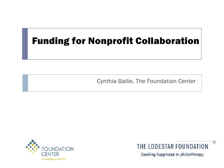 Funding for Nonprofit Collaboration Cynthia Bailie, The Foundation Center
