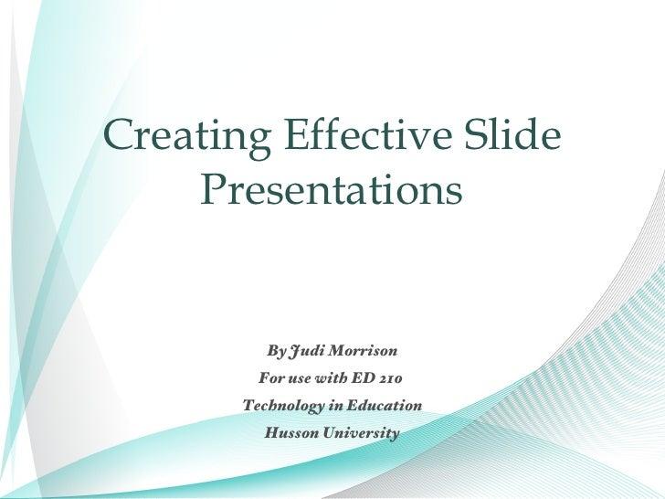 Creating Effective Slide Presentations <ul><li>By Judi Morrison </li></ul><ul><li>For use with ED 210  </li></ul><ul><li>T...