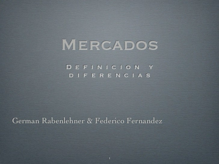 Mercados             D e f i n i c i o n y             d i f e r e n c i a sGerman Rabenlehner & Federico Fernandez       ...