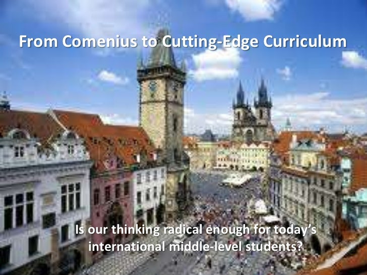 From Comenius to Cutting-Edge Curriculum      Is our thinking radical enough for today's         international middle-leve...