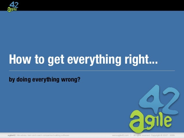 How to get everything right...by doing everything wrong?agile42 | We advise, train and coach companies building software  ...