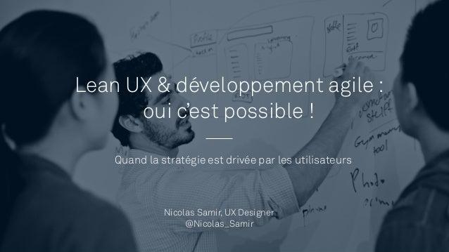 Lean UX & développement agile : oui c'est possible ! Quand la stratégie est drivée par les utilisateurs Nicolas Samir, UX ...