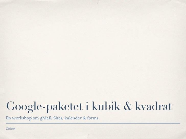 Google-paketet i kubik & kvadratEn workshop om gMail, Sites, kalender & formsDatum