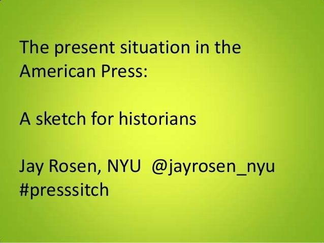 The present situation in theAmerican Press:A sketch for historiansJay Rosen, NYU @jayrosen_nyu#presssitch