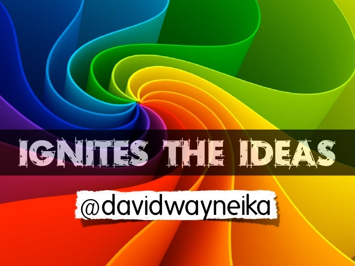 IGNITES THE IDEAS   @davidwayneika