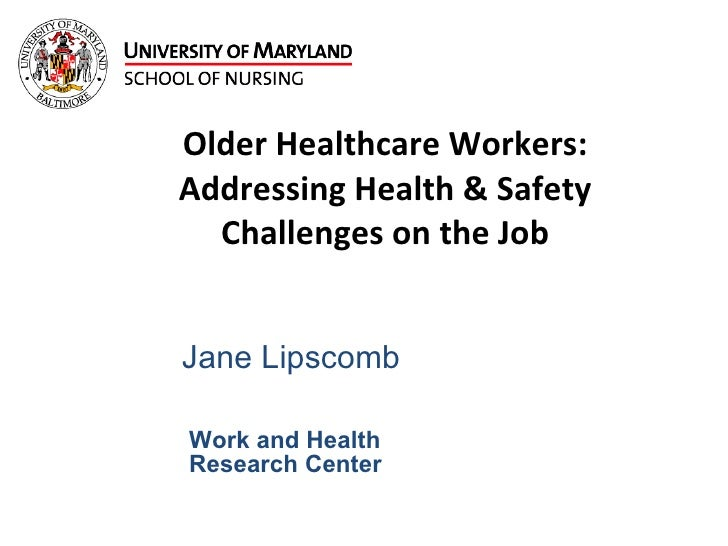 Older Healthcare Workers: Addressing Health & Safety Challenges on the Job Jane Lipscomb Work and Health  Research Center