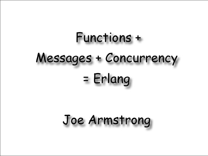 Functions +Messages + Concurrency       = Erlang    Joe Armstrong