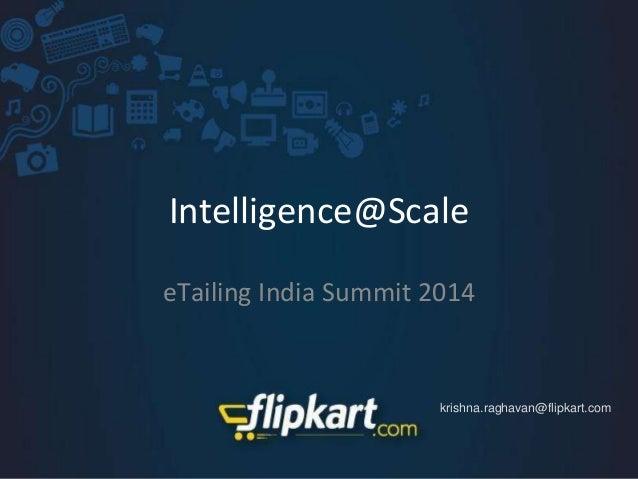 Intelligence@Scale eTailing India Summit 2014 krishna.raghavan@flipkart.com