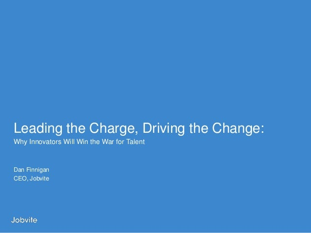 Leading the Charge, Driving the Change:Why Innovators Will Win the War for TalentDan FinniganCEO, Jobvite