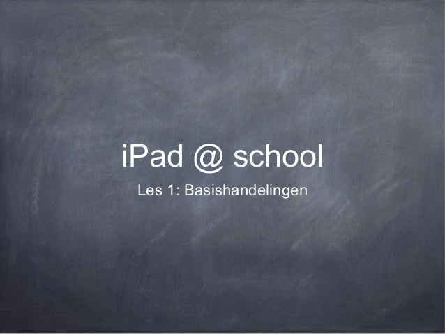iPad @ school Les 1: Basishandelingen