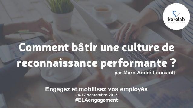 Comment bâtir une culture de reconnaissance performante ? par Marc-André Lanciault Engagez et mobilisez vos employés 16-17...
