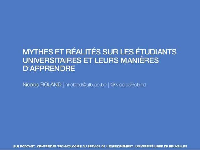 MYTHES ET RÉALITÉS SUR LES ÉTUDIANTS UNIVERSITAIRES ET LEURS MANIÈRES D'APPRENDRE Nicolas ROLAND | niroland@ulb.ac.be | @N...