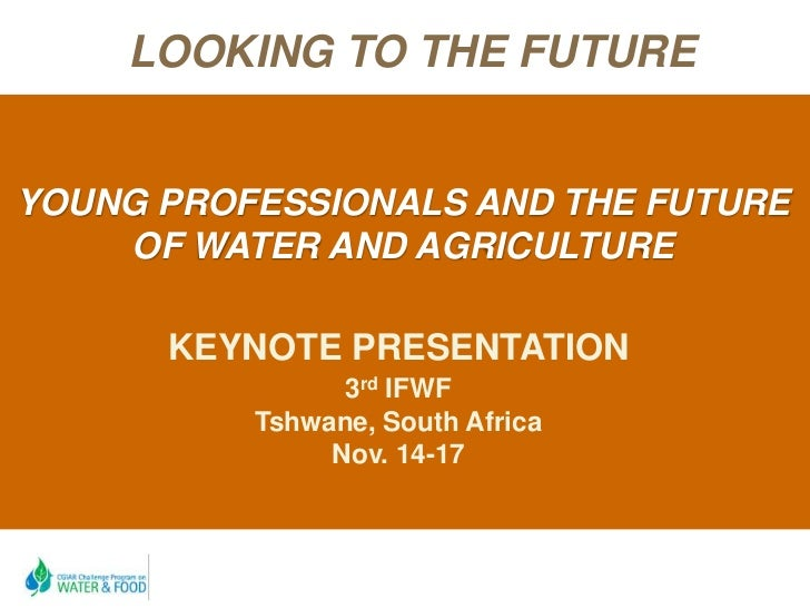 LOOKING TO THE FUTUREYOUNG PROFESSIONALS AND THE FUTURE    OF WATER AND AGRICULTURE      KEYNOTE PRESENTATION             ...